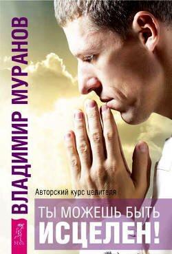 Книга Владимира Муранова: Ты можешь быть исцелен! Авторский курс целителя